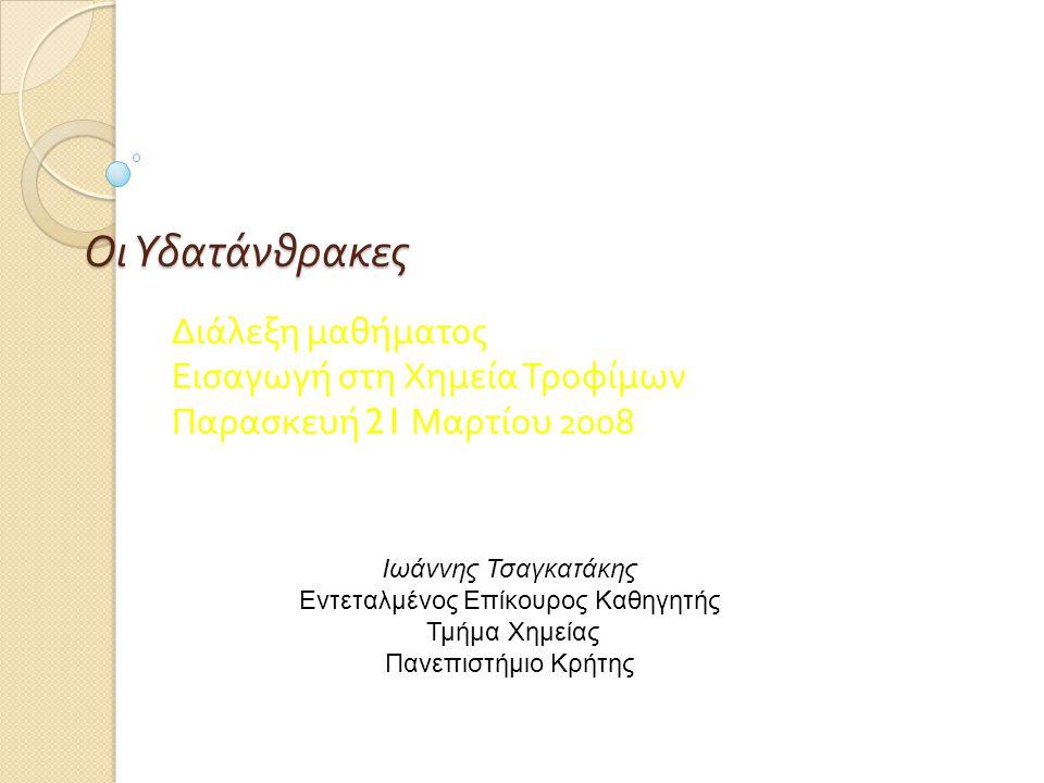 Οι Υδατάνθρακες Διάλεξη μαθήματος Εισαγωγή στη Χημεία Τροφίμων Παρασκευή 21 Μαρτίου 2008 Ιωάννης Τσαγκατάκης Εντεταλμένος Επίκουρος Καθηγητής Τμήμα Χη