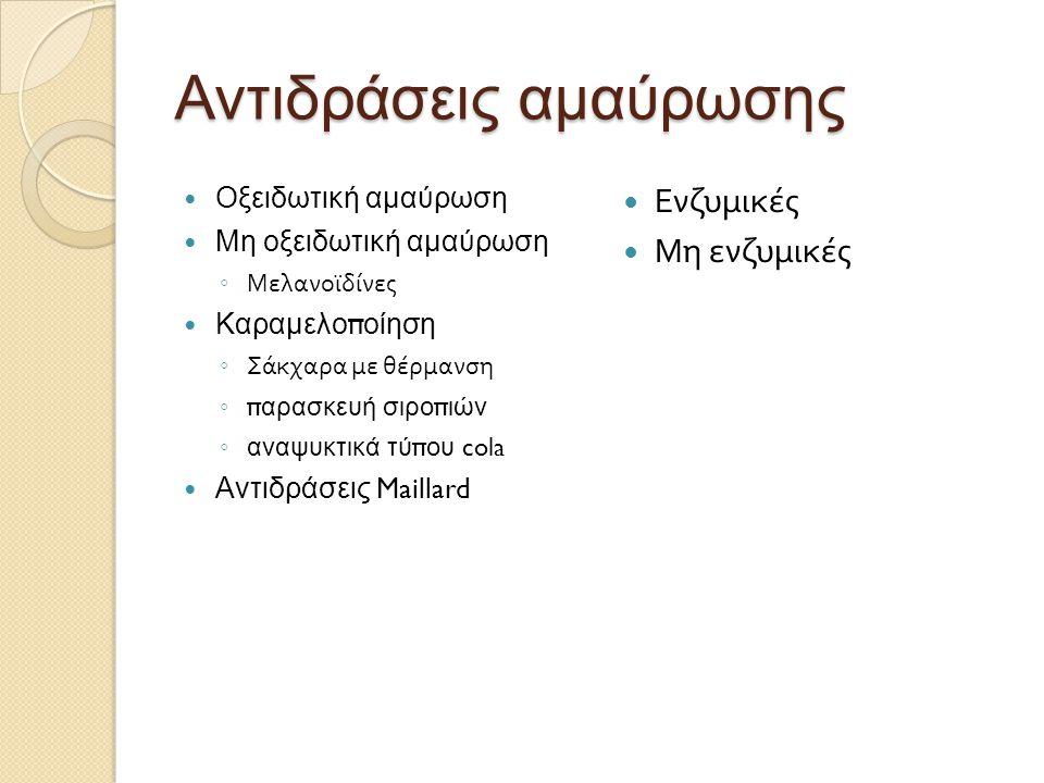 Αντιδράσεις αμαύρωσης Οξειδωτική αμαύρωση Μη οξειδωτική αμαύρωση ◦ Μελανοϊδίνες Καραμελοποίηση ◦ Σάκχαρα με θέρμανση ◦ παρασκευή σιροπιών ◦ αναψυκτικά