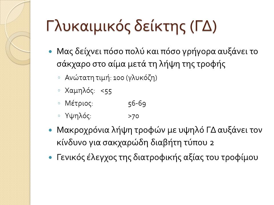 Γλυκαιμικός δείκτης ( ΓΔ ) Μας δείχνει πόσο πολύ και πόσο γρήγορα αυξάνει το σάκχαρο στο αίμα μετά τη λήψη της τροφής ◦ Ανώτατη τιμή : 100 ( γλυκόζη )