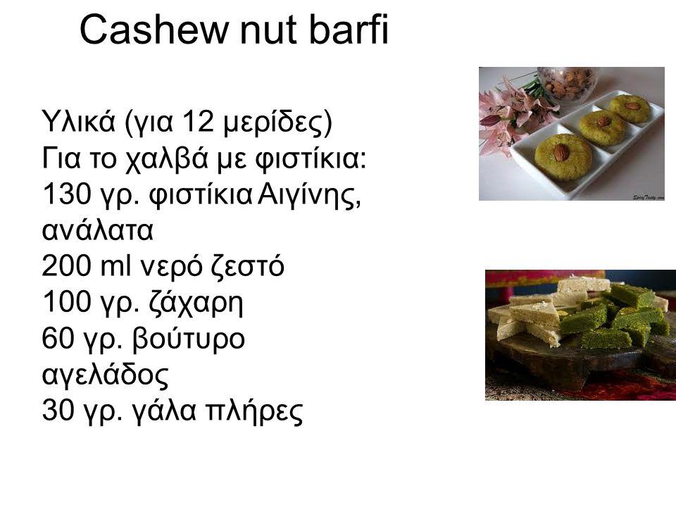 Cashew nut barfi Υλικά (για 12 μερίδες) Για το χαλβά με φιστίκια: 130 γρ. φιστίκια Αιγίνης, ανάλατα 200 ml νερό ζεστό 100 γρ. ζάχαρη 60 γρ. βούτυρο αγ