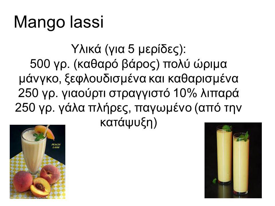 Mango lassi Υλικά (για 5 μερίδες): 500 γρ. (καθαρό βάρος) πολύ ώριμα μάνγκο, ξεφλουδισμένα και καθαρισμένα 250 γρ. γιαούρτι στραγγιστό 10% λιπαρά 250