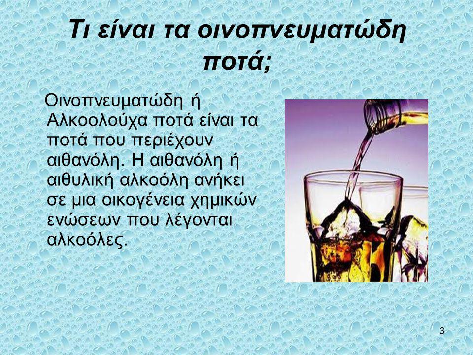 3 Τι είναι τα οινοπνευματώδη ποτά; Οινοπνευματώδη ή Αλκοολούχα ποτά είναι τα ποτά που περιέχουν αιθανόλη. Η αιθανόλη ή αιθυλική αλκοόλη ανήκει σε μια