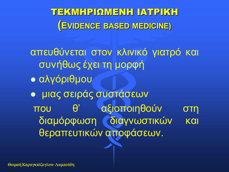 Θωμαή Καραγκιόζογλου- Λαμπούδη ΤΕΚΜΗΡΙΩΜΕΝΗ ΙΑΤΡΙΚΗ ( E VIDENCE BASED MEDICINE) απευθύνεται στον κλινικό γιατρό και συνήθως έχει τη μορφή l l αλγόριθμ