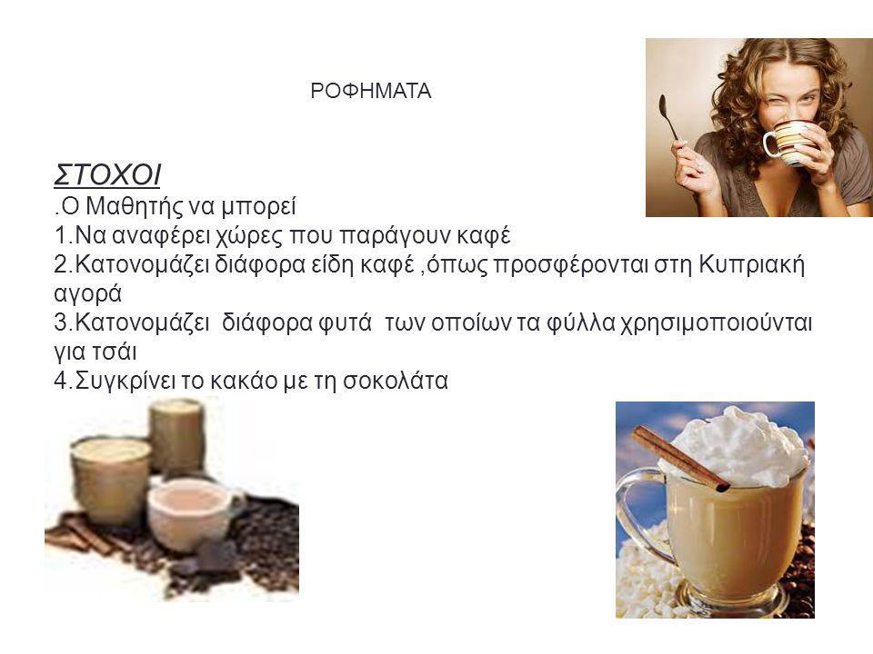 ΡΟΦΗΜΑΤΑ ΣΤΟΧΟΙ.Ο Μαθητής να μπορεί 1.Να αναφέρει χώρες που παράγουν καφέ 2.Κατονομάζει διάφορα είδη καφέ,όπως προσφέρονται στη Κυπριακή αγορά 3.Κατονομάζει διάφορα φυτά των οποίων τα φύλλα χρησιμοποιούνται για τσάι 4.Συγκρίνει το κακάο με τη σοκολάτα