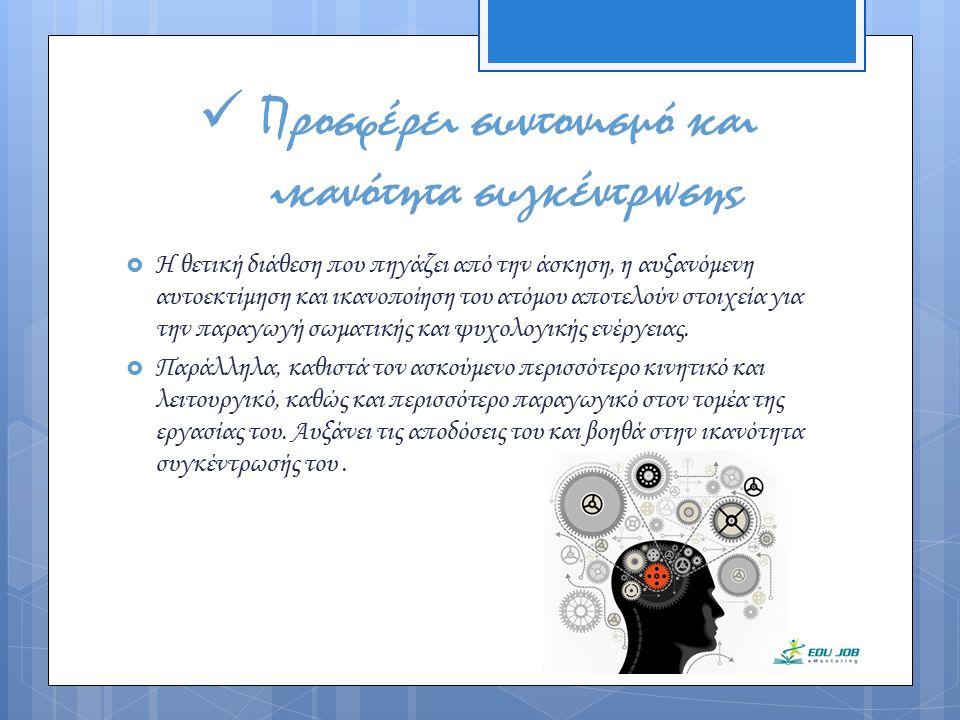Προσφέρει συντονισμό και ικανότητα συγκέντρωσης  Η θετική διάθεση που πηγάζει από την άσκηση, η αυξανόμενη αυτοεκτίμηση και ικανοποίηση του ατόμου απ