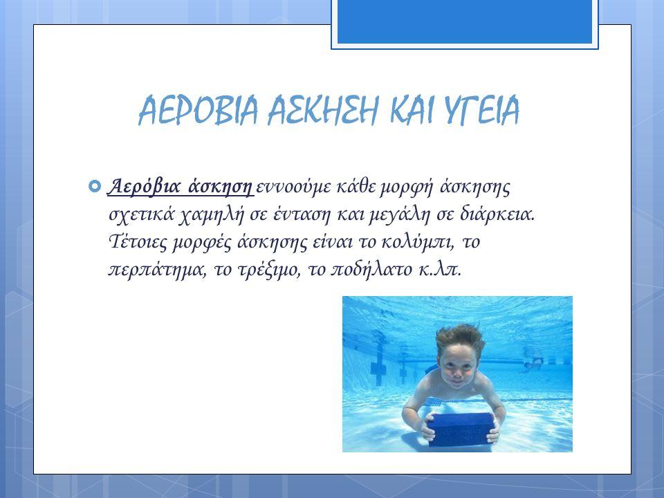 ΑΕΡΟΒΙΑ ΑΣΚΗΣΗ ΚΑΙ ΥΓΕΙΑ  Αερόβια άσκηση εννοούμε κάθε μορφή άσκησης σχετικά χαμηλή σε ένταση και μεγάλη σε διάρκεια. Τέτοιες μορφές άσκησης είναι το