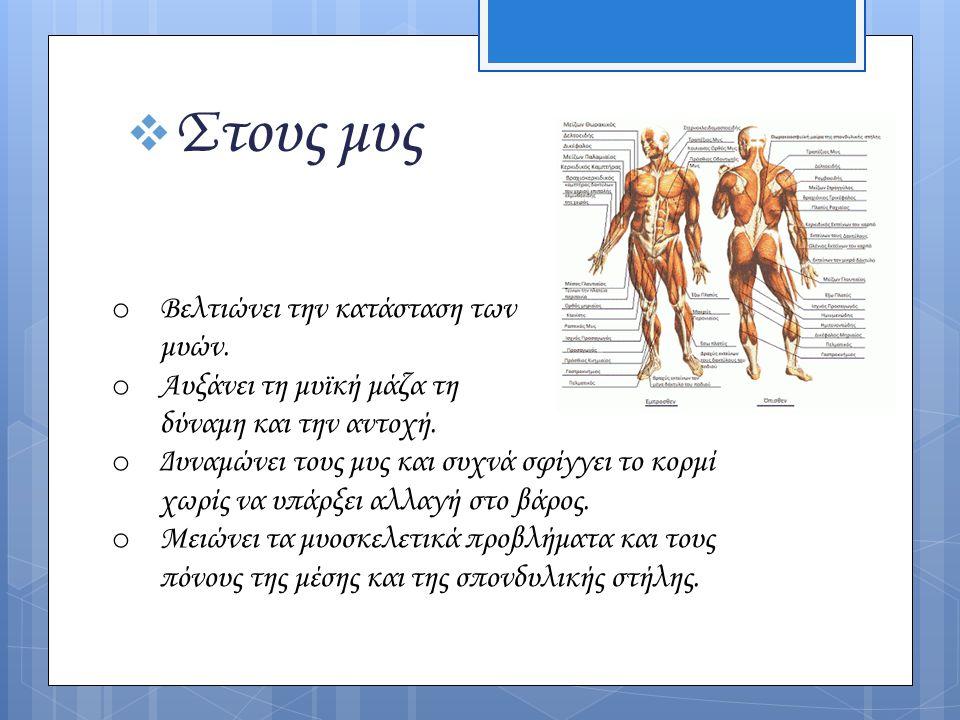  Στους μυς o Βελτιώνει την κατάσταση των μυών. o Αυξάνει τη μυϊκή μάζα τη δύναμη και την αντοχή. o Δυναμώνει τους μυς και συχνά σφίγγει το κορμί χωρί