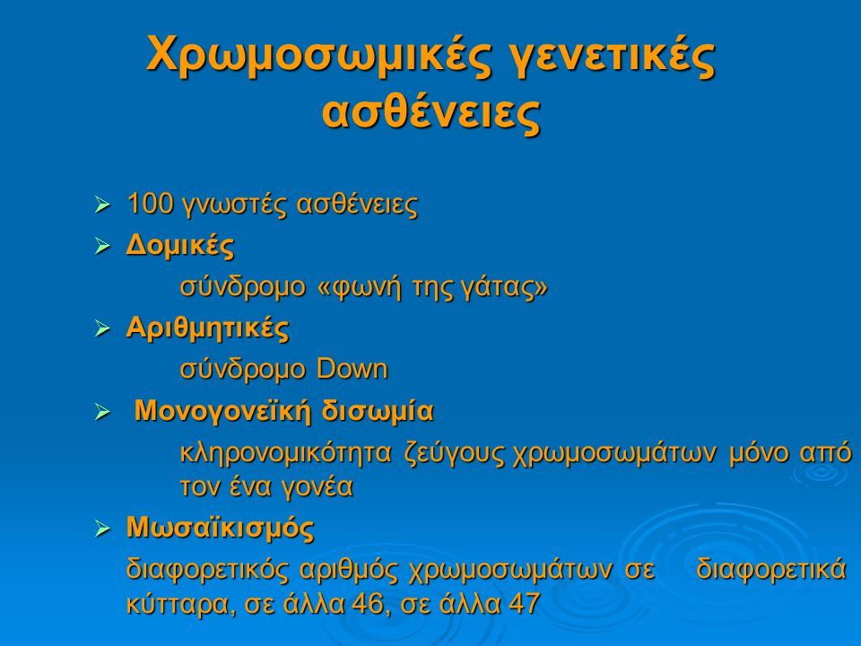 Χρωμοσωμικές γενετικές ασθένειες  100 γνωστές ασθένειες  Δομικές σύνδρομο «φωνή της γάτας» σύνδρομο «φωνή της γάτας»  Αριθμητικές σύνδρομο Down σύνδρομο Down  Μονογονεϊκή δισωμία κληρονομικότητα ζεύγους χρωμοσωμάτων μόνο από τον ένα γονέα κληρονομικότητα ζεύγους χρωμοσωμάτων μόνο από τον ένα γονέα  Μωσαϊκισμός διαφορετικός αριθμός χρωμοσωμάτων σε διαφορετικά κύτταρα, σε άλλα 46, σε άλλα 47 διαφορετικός αριθμός χρωμοσωμάτων σε διαφορετικά κύτταρα, σε άλλα 46, σε άλλα 47