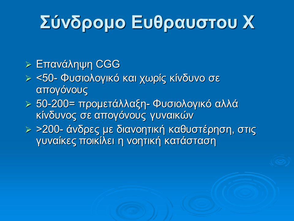 Σύνδρομο Ευθραυστου X  Επανάληψη CGG  <50- Φυσιολογικό και χωρίς κίνδυνο σε απογόνους  50-200= προμετάλλαξη- Φυσιολογικό αλλά κίνδυνος σε απογόνους γυναικών  >200- άνδρες με διανοητική καθυστέρηση, στις γυναίκες ποικίλει η νοητική κατάσταση