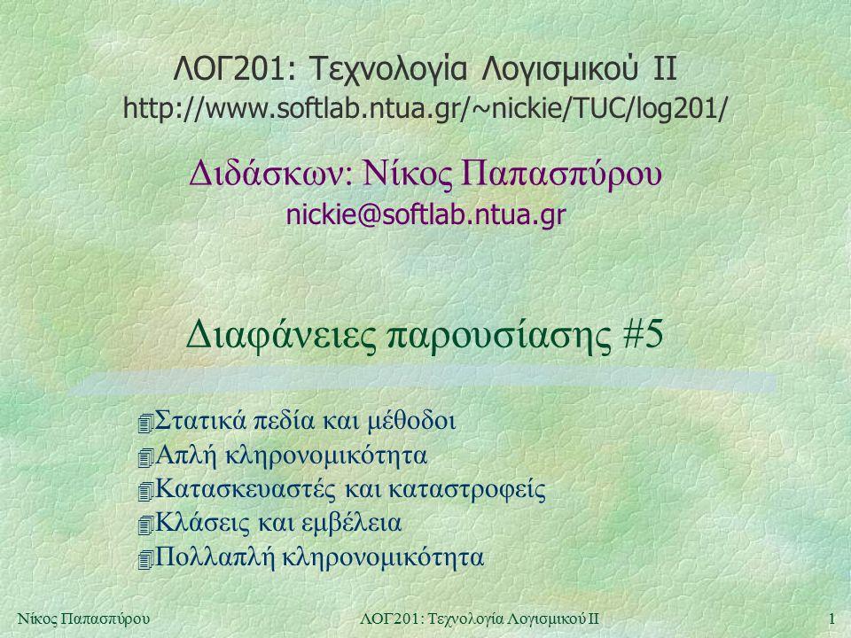 ΛΟΓ201: Τεχνολογία Λογισμικού ΙΙ nickie@softlab.ntua.gr Διδάσκων: Νίκος Παπασπύρου http://www.softlab.ntua.gr/~nickie/TUC/log201/ 1Νίκος ΠαπασπύρουΛΟΓ201: Τεχνολογία Λογισμικού ΙΙ Διαφάνειες παρουσίασης #5 4 Στατικά πεδία και μέθοδοι 4 Απλή κληρονομικότητα 4 Κατασκευαστές και καταστροφείς 4 Κλάσεις και εμβέλεια 4 Πολλαπλή κληρονομικότητα