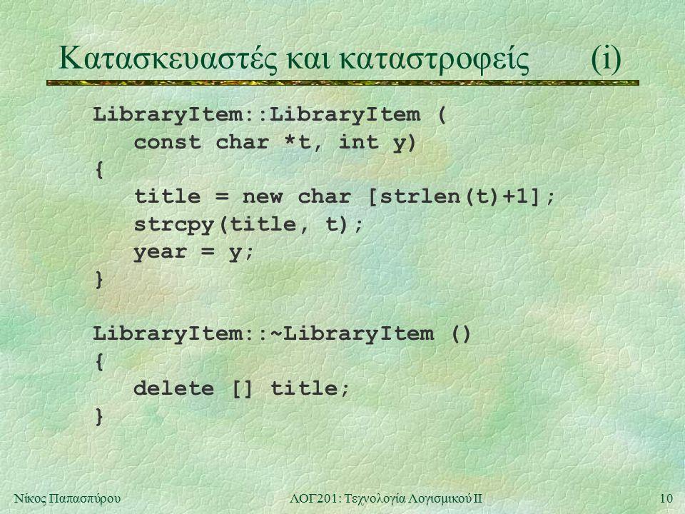 10Νίκος ΠαπασπύρουΛΟΓ201: Τεχνολογία Λογισμικού ΙΙ Κατασκευαστές και καταστροφείς(i) LibraryItem::LibraryItem ( const char *t, int y) { title = new char [strlen(t)+1]; strcpy(title, t); year = y; } LibraryItem::~LibraryItem () { delete [] title; }