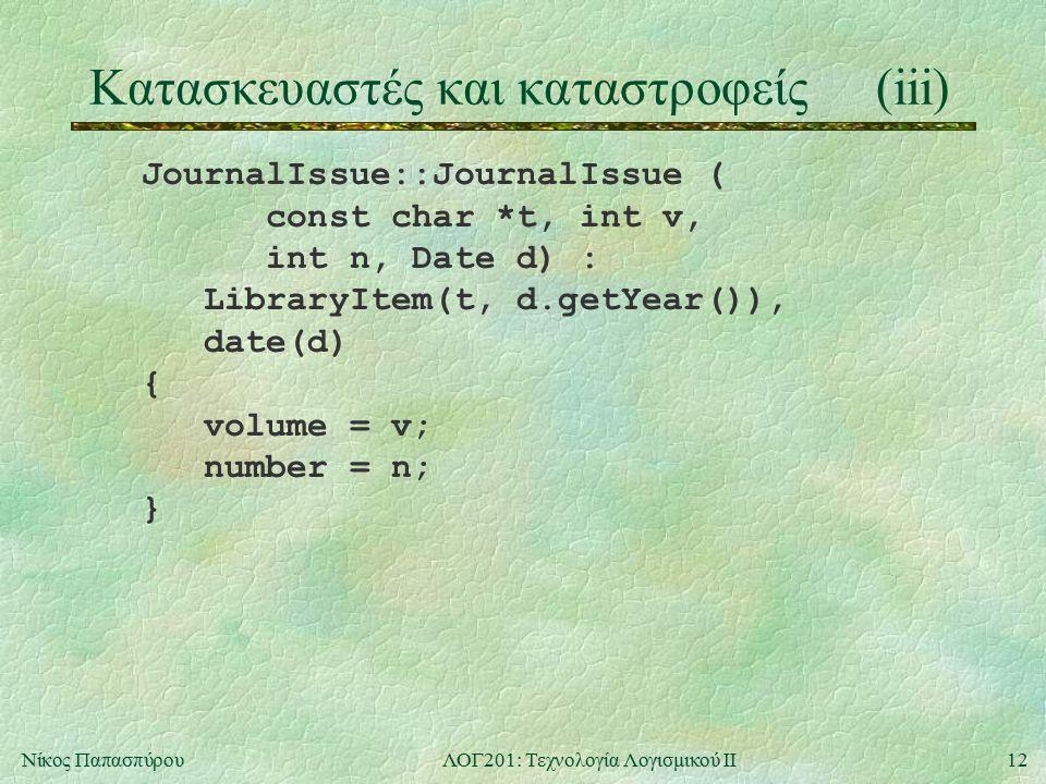 12Νίκος ΠαπασπύρουΛΟΓ201: Τεχνολογία Λογισμικού ΙΙ Κατασκευαστές και καταστροφείς(iii) JournalIssue::JournalIssue ( const char *t, int v, int n, Date d) : LibraryItem(t, d.getYear()), date(d) { volume = v; number = n; }