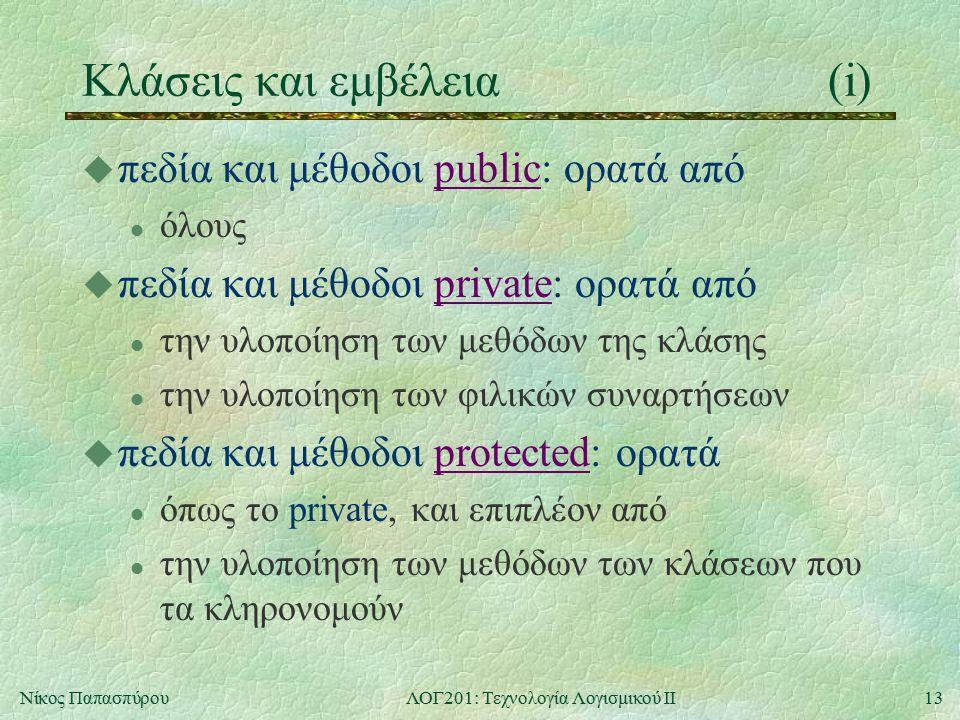 13Νίκος ΠαπασπύρουΛΟΓ201: Τεχνολογία Λογισμικού ΙΙ Κλάσεις και εμβέλεια(i) u πεδία και μέθοδοι public: ορατά από l όλους u πεδία και μέθοδοι private: ορατά από l την υλοποίηση των μεθόδων της κλάσης l την υλοποίηση των φιλικών συναρτήσεων u πεδία και μέθοδοι protected: ορατά l όπως το private, και επιπλέον από l την υλοποίηση των μεθόδων των κλάσεων που τα κληρονομούν