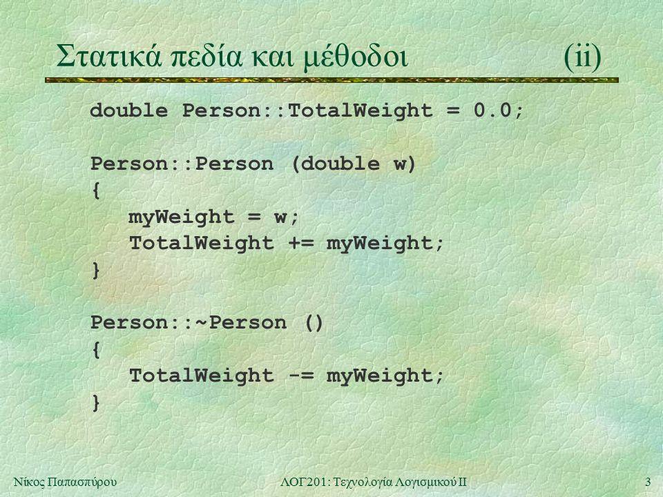 3Νίκος ΠαπασπύρουΛΟΓ201: Τεχνολογία Λογισμικού ΙΙ Στατικά πεδία και μέθοδοι(ii) double Person::TotalWeight = 0.0; Person::Person (double w) { myWeight = w; TotalWeight += myWeight; } Person::~Person () { TotalWeight -= myWeight; }