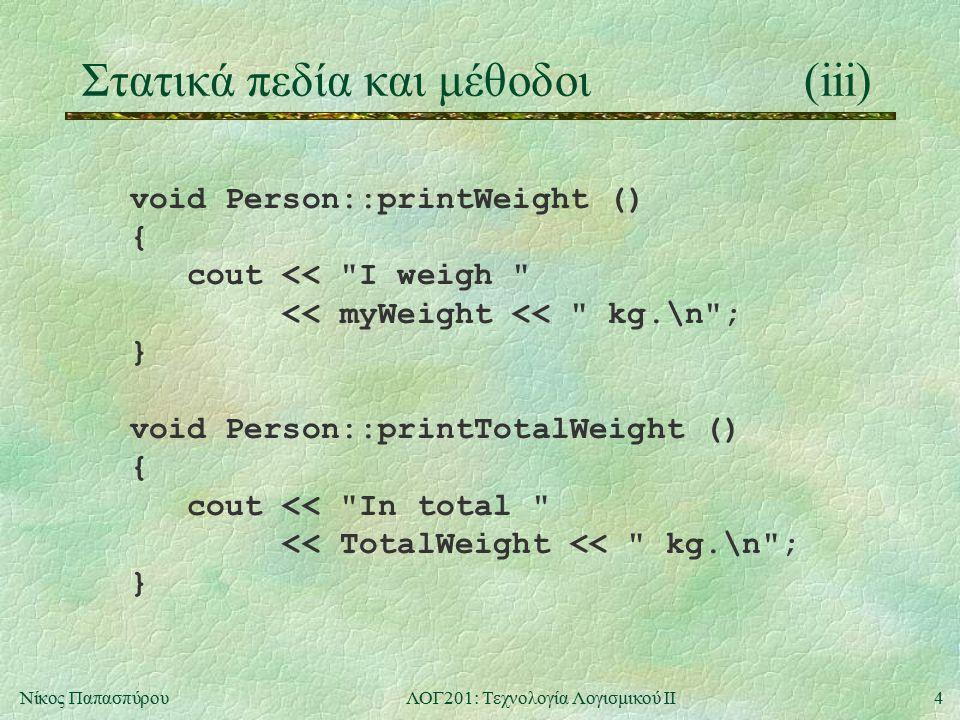 5Νίκος ΠαπασπύρουΛΟΓ201: Τεχνολογία Λογισμικού ΙΙ Στατικά πεδία και μέθοδοι(iv) int main () { Person x(65), y(100); x.printWeight(); x.printTotalWeight(); Person * z = new Person(85); Person::printTotalWeight(); delete z; y.printTotalWeight(); return 0; } 65165250165