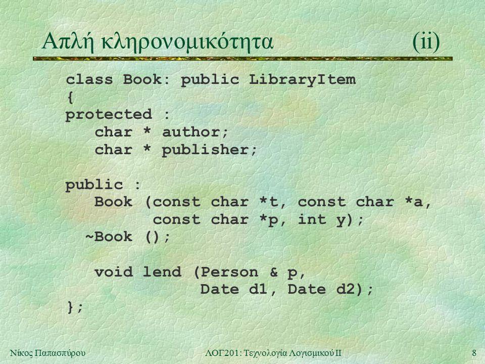 9Νίκος ΠαπασπύρουΛΟΓ201: Τεχνολογία Λογισμικού ΙΙ Απλή κληρονομικότητα(iii) class JournalIssue: public LibraryItem { protected : int volume, number; Date date; public : JournalIssue (const char *t, int v, int n, Date d); };