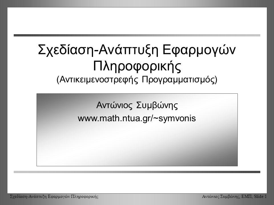 Σχεδίαση-Ανάπτυξη Εφαρμογών Πληροφορικής Αντώνιος Συμβώνης, ΕΜΠ, Slide 1 Σχεδίαση-Ανάπτυξη Εφαρμογών Πληροφορικής (Αντικειμενοστρεφής Προγραμματισμός) Αντώνιος Συμβώνης www.math.ntua.gr/~symvonis