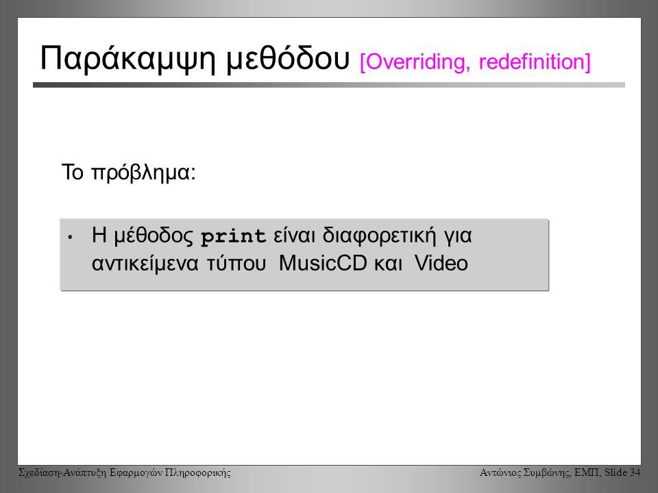 Σχεδίαση-Ανάπτυξη Εφαρμογών Πληροφορικής Αντώνιος Συμβώνης, ΕΜΠ, Slide 34 Παράκαμψη μεθόδου [Overriding, redefinition] Η μέθοδος print είναι διαφορετική για αντικείμενα τύπου MusicCD και Video Το πρόβλημα: