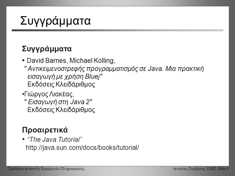Σχεδίαση-Ανάπτυξη Εφαρμογών Πληροφορικής Αντώνιος Συμβώνης, ΕΜΠ, Slide 4 Συγγράμματα David Barnes, Michael Kolling, Αντικειμενοστρεφής προγραμματισμός σε Java.