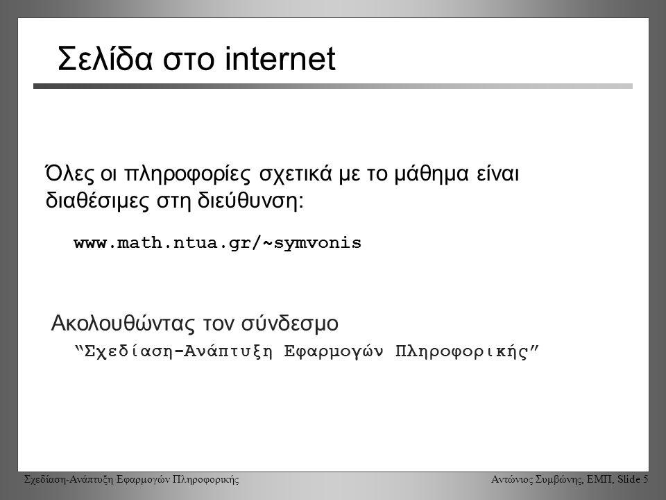 Σχεδίαση-Ανάπτυξη Εφαρμογών Πληροφορικής Αντώνιος Συμβώνης, ΕΜΠ, Slide 5 Σελίδα στο internet Όλες οι πληροφορίες σχετικά με το μάθημα είναι διαθέσιμες στη διεύθυνση: www.math.ntua.gr/~symvonis Ακολουθώντας τον σύνδεσμο Σχεδίαση-Ανάπτυξη Εφαρμογών Πληροφορικής