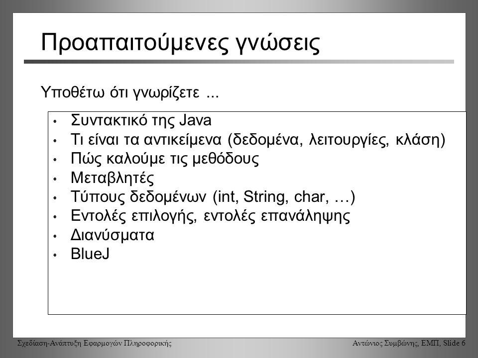 Σχεδίαση-Ανάπτυξη Εφαρμογών Πληροφορικής Αντώνιος Συμβώνης, ΕΜΠ, Slide 6 Προαπαιτούμενες γνώσεις Συντακτικό της Java Τι είναι τα αντικείμενα (δεδομένα, λειτουργίες, κλάση) Πώς καλούμε τις μεθόδους Μεταβλητές Τύπους δεδομένων (int, String, char, …) Εντολές επιλογής, εντολές επανάληψης Διανύσματα BlueJ Υποθέτω ότι γνωρίζετε...
