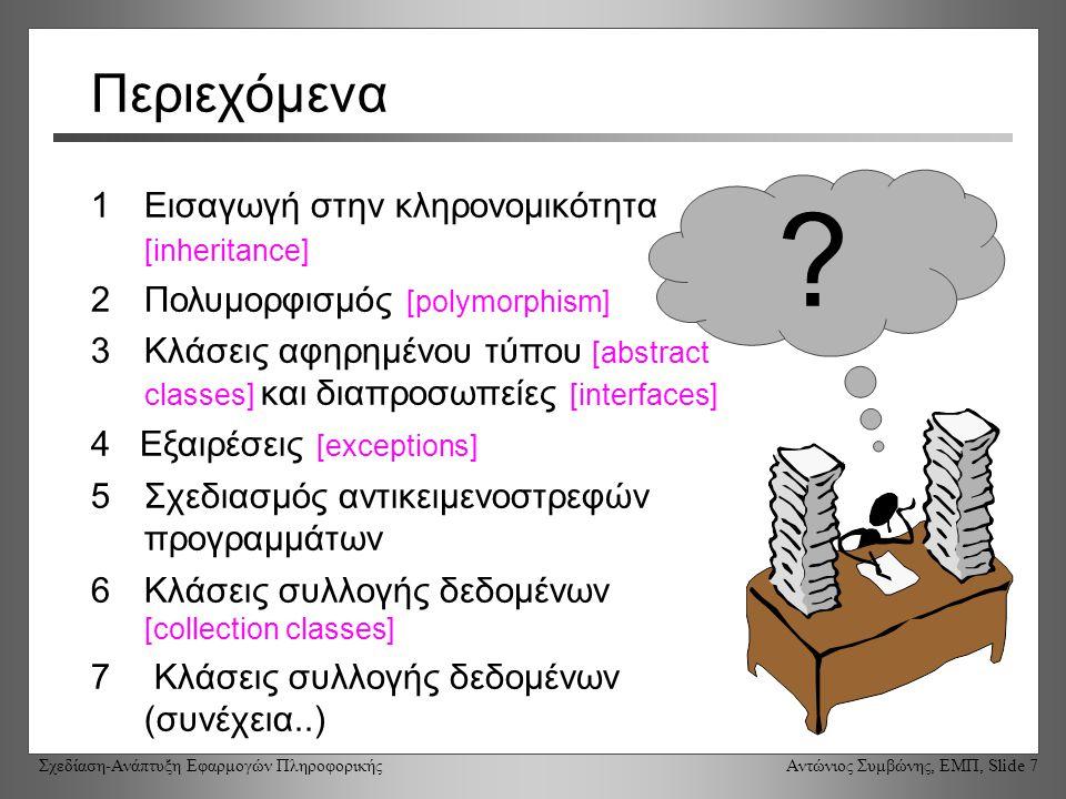 Σχεδίαση-Ανάπτυξη Εφαρμογών Πληροφορικής Αντώνιος Συμβώνης, ΕΜΠ, Slide 7 Περιεχόμενα 1Εισαγωγή στην κληρονομικότητα [inheritance] 2Πολυμορφισμός [polymorphism] 3Κλάσεις αφηρημένου τύπου [abstract classes] και διαπροσωπείες [interfaces] 4 Εξαιρέσεις [exceptions] 5Σχεδιασμός αντικειμενοστρεφών προγραμμάτων 6Κλάσεις συλλογής δεδομένων [collection classes] 7 Κλάσεις συλλογής δεδομένων (συνέχεια..) ?