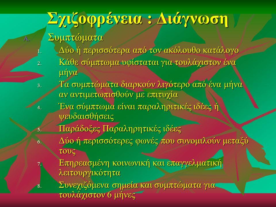 Σχιζοφρένεια : Διάγνωση A. Συμπτώματα 1. Δύο ή περισσότερα από τον ακόλουθο κατάλογο 2. Κάθε σύμπτωμα υφίσταται για τουλάχιστον ένα μήνα 3. Τα συμπτώμ