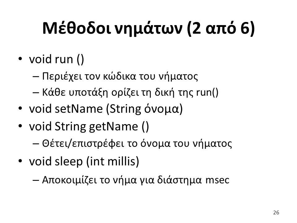 Μέθοδοι νημάτων (2 από 6) void run () – Περιέχει τον κώδικα του νήματος – Κάθε υποτάξη ορίζει τη δική της run() void setName (String όνομα) void String getName () – Θέτει/επιστρέφει το όνομα του νήματος void sleep (int millis) – Αποκοιμίζει το νήμα για διάστημα msec 26