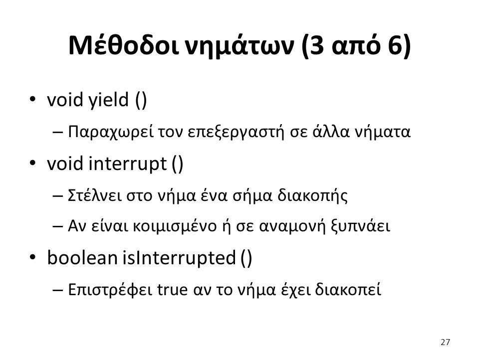 Μέθοδοι νημάτων (3 από 6) void yield () – Παραχωρεί τον επεξεργαστή σε άλλα νήματα void interrupt () – Στέλνει στο νήμα ένα σήμα διακοπής – Αν είναι κοιμισμένο ή σε αναμονή ξυπνάει boolean isInterrupted () – Επιστρέφει true αν το νήμα έχει διακοπεί 27