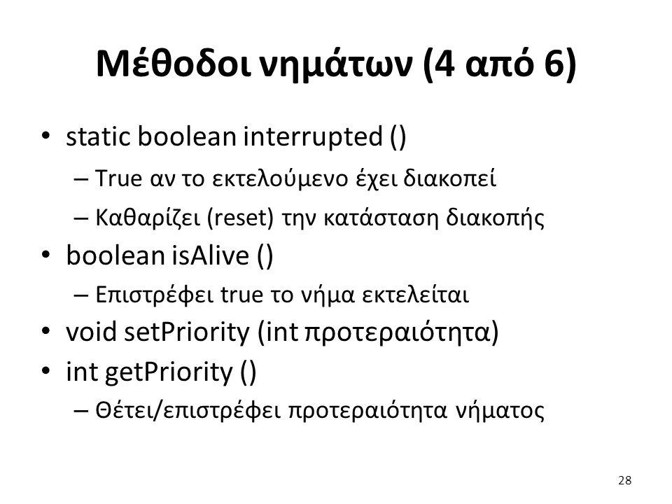 Μέθοδοι νημάτων (4 από 6) static boolean interrupted () – Τrue αν το εκτελούμενο έχει διακοπεί – Καθαρίζει (reset) την κατάσταση διακοπής boolean isAlive () – Επιστρέφει true το νήμα εκτελείται void setPriority (int προτεραιότητα) int getPriority () – Θέτει/επιστρέφει προτεραιότητα νήματος 28