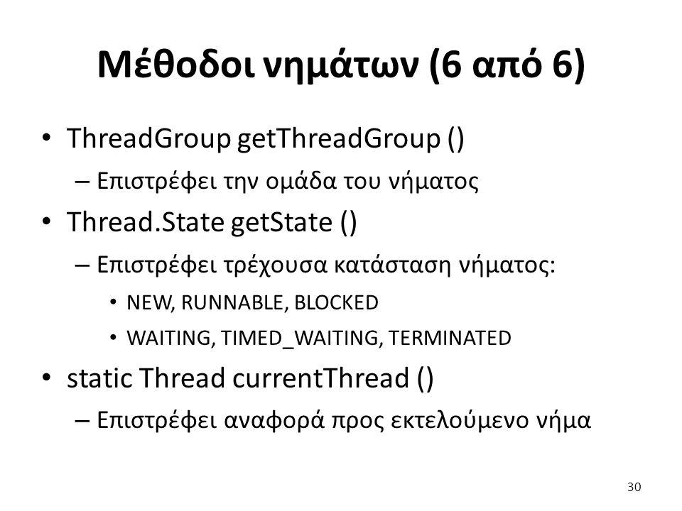 Μέθοδοι νημάτων (6 από 6) ThreadGroup getThreadGroup () – Επιστρέφει την ομάδα του νήματος Thread.State getState () – Επιστρέφει τρέχουσα κατάσταση νήματος: NEW, RUNNABLE, BLOCKED WAITING, TIMED_WAITING, TERMINATED static Thread currentThread () – Επιστρέφει αναφορά προς εκτελούμενο νήμα 30