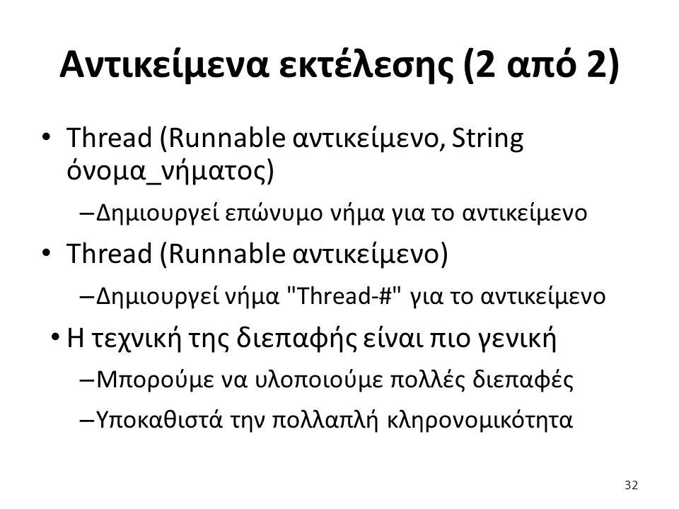 Αντικείμενα εκτέλεσης (2 από 2) Thread (Runnable αντικείμενο, String όνομα_νήματος) – Δημιουργεί επώνυμο νήμα για το αντικείμενο Thread (Runnable αντικείμενο) – Δημιουργεί νήμα Thread-# για το αντικείμενο Η τεχνική της διεπαφής είναι πιο γενική – Μπορούμε να υλοποιούμε πολλές διεπαφές – Υποκαθιστά την πολλαπλή κληρονομικότητα 32