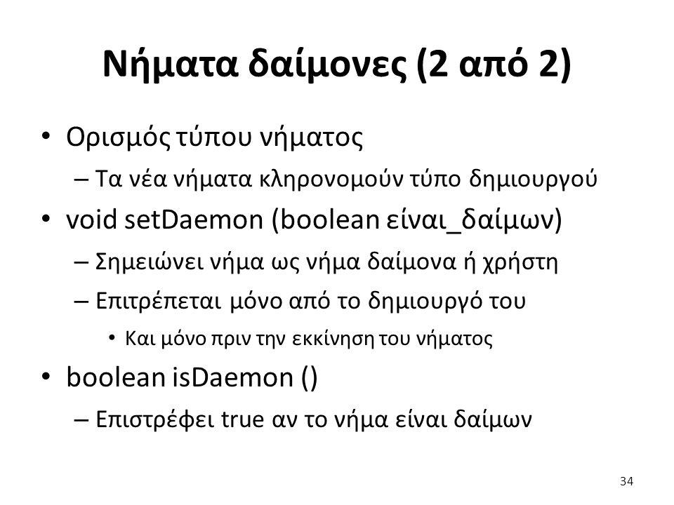 Νήματα δαίμονες (2 από 2) Ορισμός τύπου νήματος – Τα νέα νήματα κληρονομούν τύπο δημιουργού void setDaemon (boolean είναι_δαίμων) – Σημειώνει νήμα ως νήμα δαίμονα ή χρήστη – Επιτρέπεται μόνο από το δημιουργό του Και μόνο πριν την εκκίνηση του νήματος boolean isDaemon () – Επιστρέφει true αν το νήμα είναι δαίμων 34