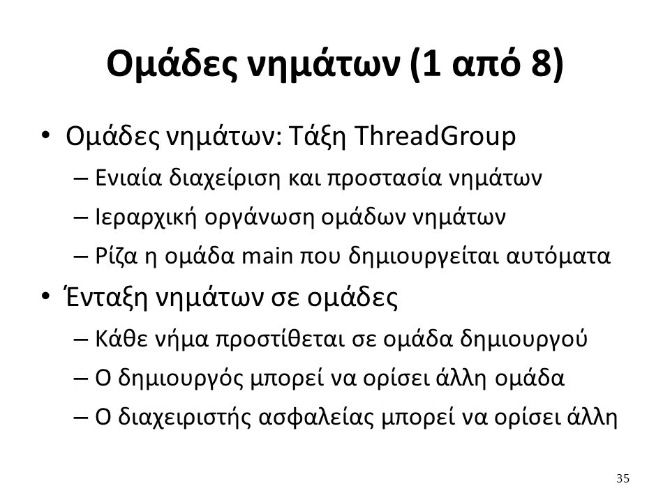 Ομάδες νημάτων (1 από 8) Ομάδες νημάτων: Τάξη ThreadGroup – Ενιαία διαχείριση και προστασία νημάτων – Ιεραρχική οργάνωση ομάδων νημάτων – Ρίζα η ομάδα main που δημιουργείται αυτόματα Ένταξη νημάτων σε ομάδες – Κάθε νήμα προστίθεται σε ομάδα δημιουργού – Ο δημιουργός μπορεί να ορίσει άλλη ομάδα – Ο διαχειριστής ασφαλείας μπορεί να ορίσει άλλη 35