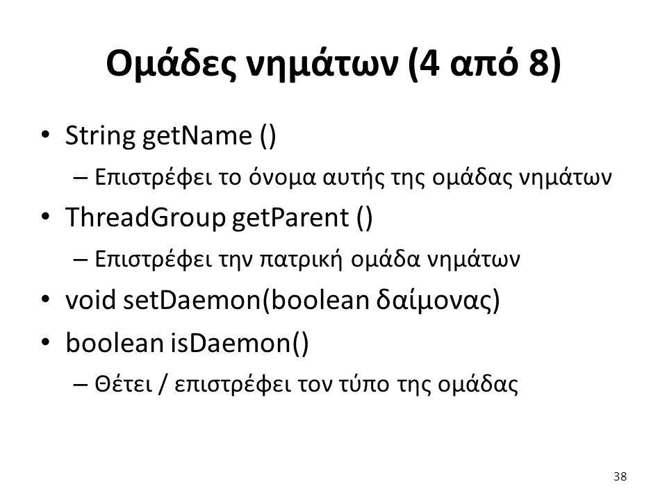 Ομάδες νημάτων (4 από 8) String getName () – Επιστρέφει το όνομα αυτής της ομάδας νημάτων ThreadGroup getParent () – Επιστρέφει την πατρική ομάδα νημάτων void setDaemon(boolean δαίμονας) boolean isDaemon() – Θέτει / επιστρέφει τον τύπο της ομάδας 38