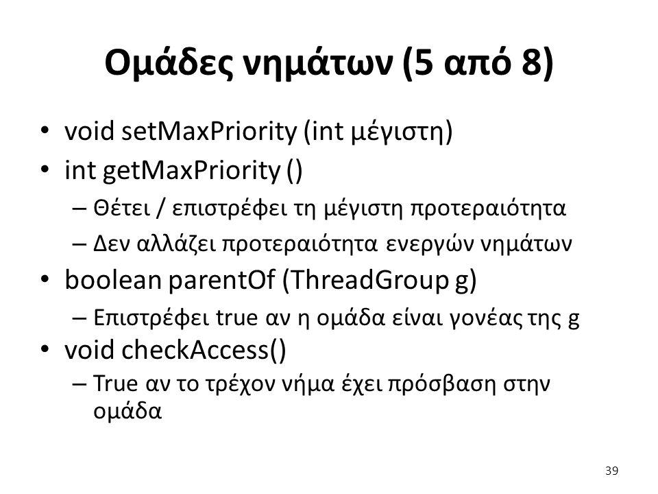 Ομάδες νημάτων (5 από 8) void setMaxPriority (int μέγιστη) int getMaxPriority () – Θέτει / επιστρέφει τη μέγιστη προτεραιότητα – Δεν αλλάζει προτεραιότητα ενεργών νημάτων boolean parentOf (ThreadGroup g) – Επιστρέφει true αν η ομάδα είναι γονέας της g void checkAccess() – True αν το τρέχον νήμα έχει πρόσβαση στην ομάδα 39