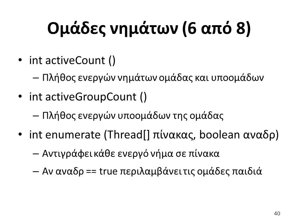Ομάδες νημάτων (6 από 8) int activeCount () – Πλήθος ενεργών νημάτων ομάδας και υποομάδων int activeGroupCount () – Πλήθος ενεργών υποομάδων της ομάδας int enumerate (Thread[] πίνακας, boolean αναδρ) – Αντιγράφει κάθε ενεργό νήμα σε πίνακα – Αν αναδρ == true περιλαμβάνει τις ομάδες παιδιά 40