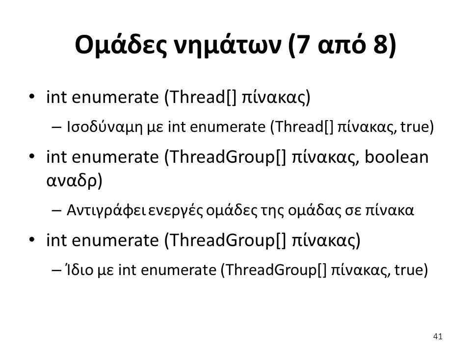 Ομάδες νημάτων (7 από 8) int enumerate (Thread[] πίνακας) – Ισοδύναμη με int enumerate (Thread[] πίνακας, true) int enumerate (ThreadGroup[] πίνακας, boolean αναδρ) – Αντιγράφει ενεργές ομάδες της ομάδας σε πίνακα int enumerate (ThreadGroup[] πίνακας) – Ίδιο με int enumerate (ThreadGroup[] πίνακας, true) 41
