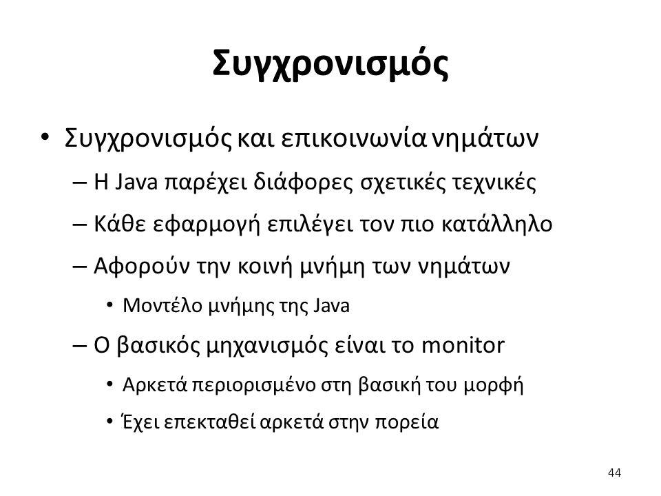 Συγχρονισμός Συγχρονισμός και επικοινωνία νημάτων – Η Java παρέχει διάφορες σχετικές τεχνικές – Κάθε εφαρμογή επιλέγει τον πιο κατάλληλο – Αφορούν την κοινή μνήμη των νημάτων Μοντέλο μνήμης της Java – Ο βασικός μηχανισμός είναι το monitor Αρκετά περιορισμένο στη βασική του μορφή Έχει επεκταθεί αρκετά στην πορεία 44