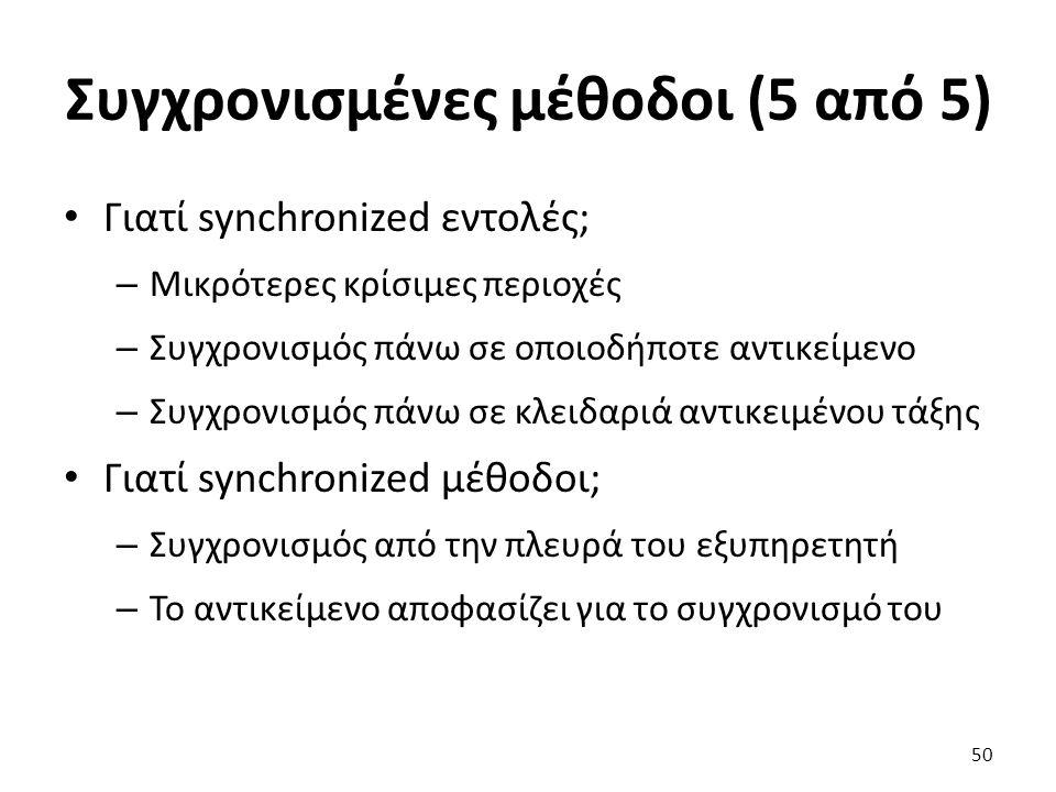 Συγχρονισμένες μέθοδοι (5 από 5) Γιατί synchronized εντολές; – Μικρότερες κρίσιμες περιοχές – Συγχρονισμός πάνω σε οποιοδήποτε αντικείμενο – Συγχρονισμός πάνω σε κλειδαριά αντικειμένου τάξης Γιατί synchronized μέθοδοι; – Συγχρονισμός από την πλευρά του εξυπηρετητή – Το αντικείμενο αποφασίζει για το συγχρονισμό του 50