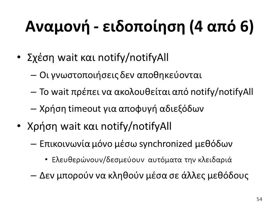 Αναμονή - ειδοποίηση (4 από 6) Σχέση wait και notify/notifyAll – Οι γνωστοποιήσεις δεν αποθηκεύονται – Το wait πρέπει να ακολουθείται από notify/notifyAll – Χρήση timeout για αποφυγή αδιεξόδων Χρήση wait και notify/notifyAll – Επικοινωνία μόνο μέσω synchronized μεθόδων Ελευθερώνουν/δεσμεύουν αυτόματα την κλειδαριά – Δεν μπορούν να κληθούν μέσα σε άλλες μεθόδους 54