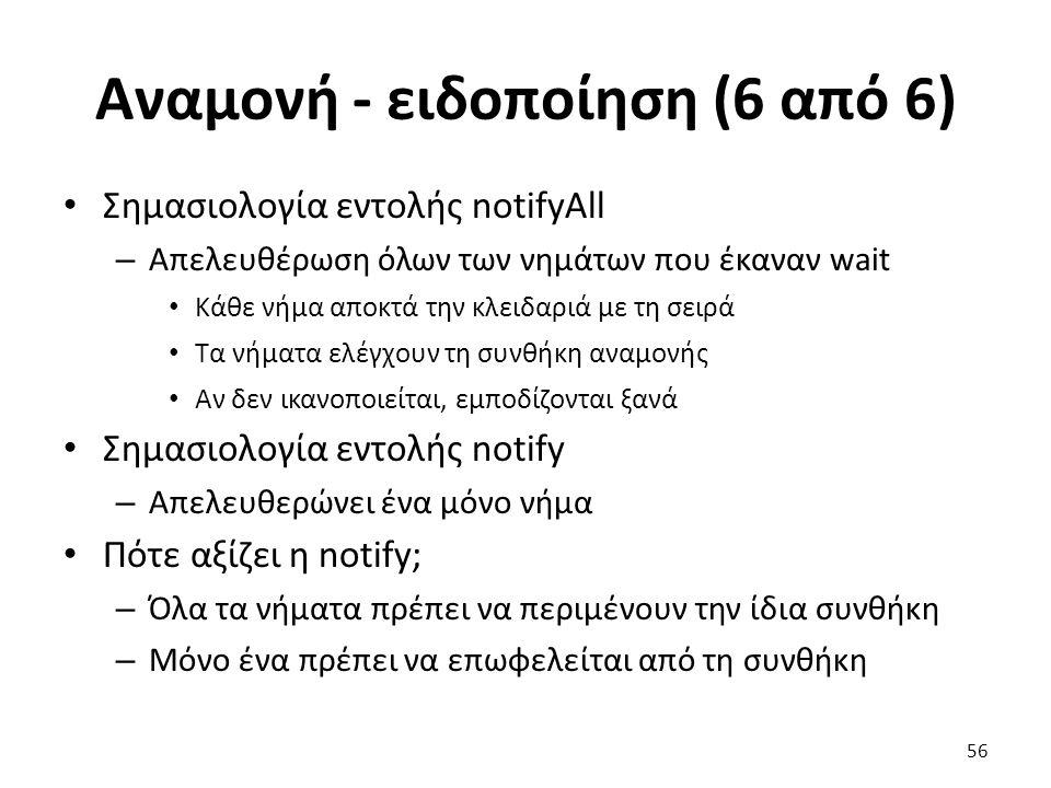 Αναμονή - ειδοποίηση (6 από 6) Σημασιολογία εντολής notifyAll – Απελευθέρωση όλων των νημάτων που έκαναν wait Κάθε νήμα αποκτά την κλειδαριά με τη σειρά Τα νήματα ελέγχουν τη συνθήκη αναμονής Αν δεν ικανοποιείται, εμποδίζονται ξανά Σημασιολογία εντολής notify – Απελευθερώνει ένα μόνο νήμα Πότε αξίζει η notify; – Όλα τα νήματα πρέπει να περιμένουν την ίδια συνθήκη – Mόνο ένα πρέπει να επωφελείται από τη συνθήκη 56