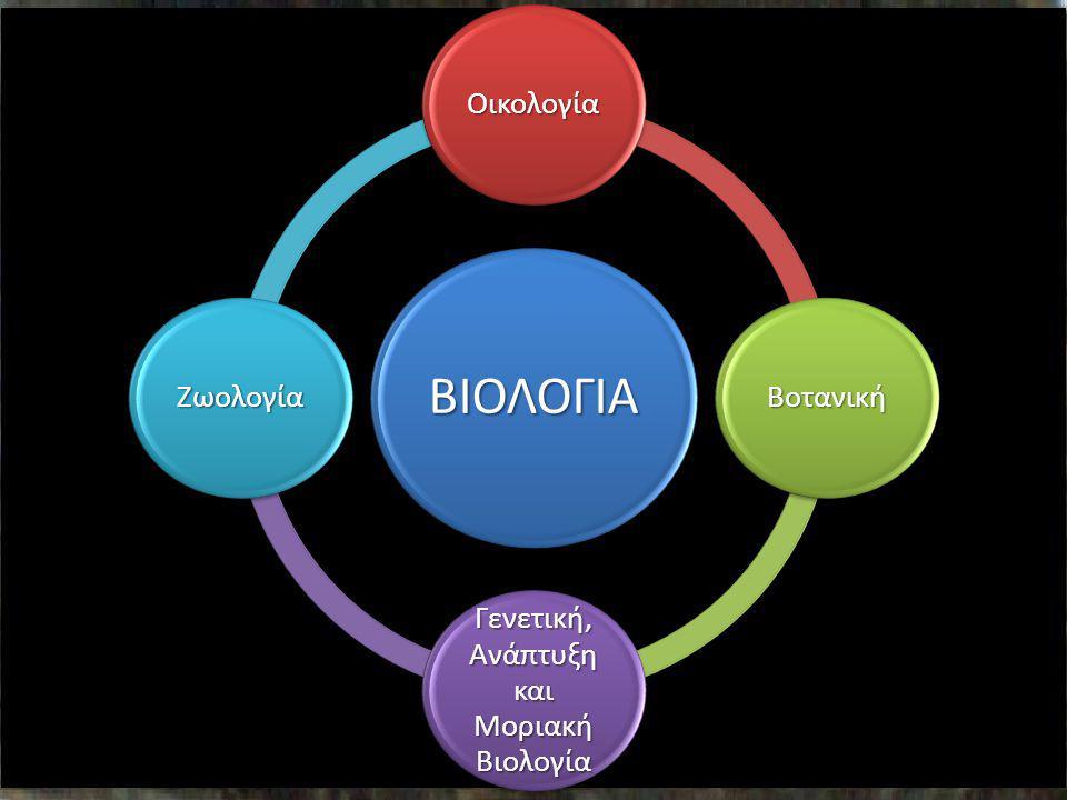 ΒΙΟΛΟΓΙΑ Οικολογία Βοτανική Γενετική, Ανάπτυξη και Μοριακή Βιολογία Ζωολογία