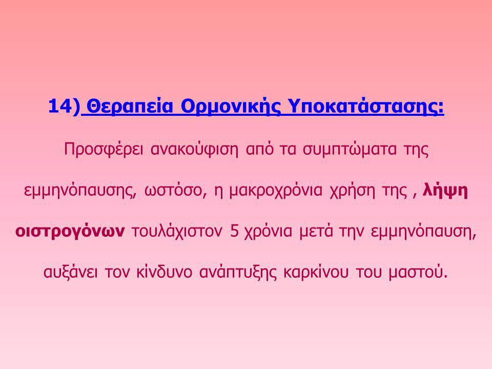 14) Θεραπεία Ορμονικής Υποκατάστασης: Προσφέρει ανακούφιση από τα συμπτώματα της εμμηνόπαυσης, ωστόσο, η μακροχρόνια χρήση της, λήψη οιστρογόνων τουλά