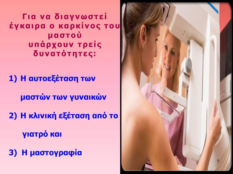 Για να διαγνωστεί έγκαιρα ο καρκίνος του μαστού υπάρχουν τρείς δυνατότητες: 1)Η αυτοεξέταση των μαστών των γυναικών 2)Η κλινική εξέταση από το γιατρό