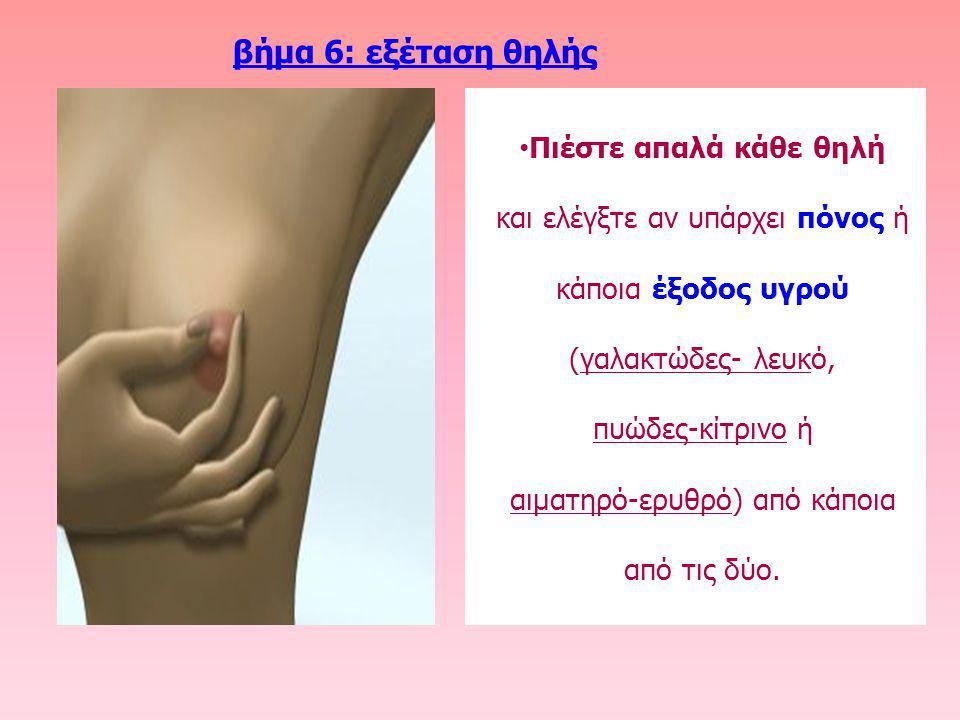 βήμα 6: εξέταση θηλής Πιέστε απαλά κάθε θηλή και ελέγξτε αν υπάρχει πόνος ή κάποια έξοδος υγρού (γαλακτώδες- λευκό, πυώδες-κίτρινο ή αιματηρό-ερυθρό)