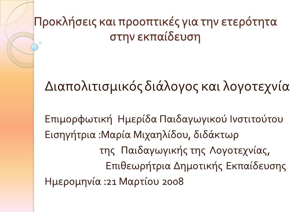 Προκλήσεις και προοπτικές για την ετερότητα στην εκπαίδευση Διαπολιτισμικός διάλογος και λογοτεχνία Επιμορφωτική Ημερίδα Παιδαγωγικού Ινστιτούτου Εισηγήτρια : Μαρία Μιχαηλίδου, διδάκτωρ της Παιδαγωγικής της Λογοτεχνίας, Επιθεωρήτρια Δημοτικής Εκπαίδευσης Ημερομηνία :21 Μαρτίου 2008