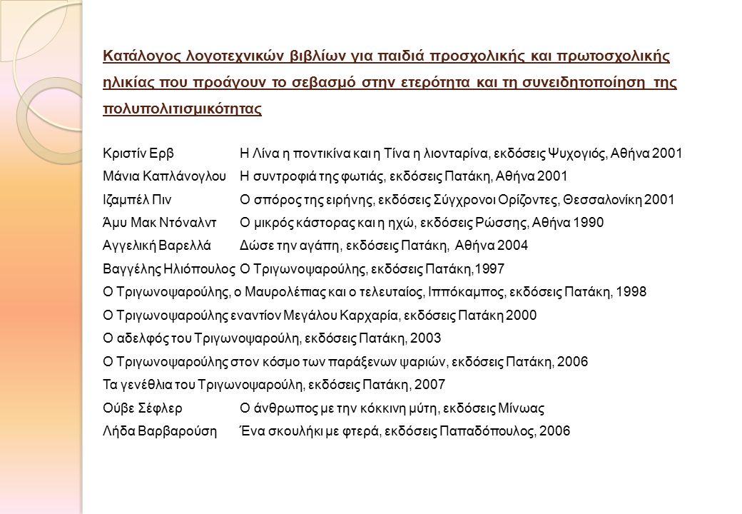 Κατάλογος λογοτεχνικών βιβλίων για παιδιά προσχολικής και πρωτοσχολικής ηλικίας που προάγουν το σεβασμό στην ετερότητα και τη συνειδητοποίηση της πολυπολιτισμικότητας Κριστίν ΕρβΗ Λίνα η ποντικίνα και η Τίνα η λιονταρίνα, εκδόσεις Ψυχογιός, Αθήνα 2001 Μάνια ΚαπλάνογλουΗ συντροφιά της φωτιάς, εκδόσεις Πατάκη, Αθήνα 2001 Ιζαμπέλ ΠινΟ σπόρος της ειρήνης, εκδόσεις Σύγχρονοι Ορίζοντες, Θεσσαλονίκη 2001 Άμυ Μακ ΝτόναλντΟ μικρός κάστορας και η ηχώ, εκδόσεις Ρώσσης, Αθήνα 1990 Αγγελική ΒαρελλάΔώσε την αγάπη, εκδόσεις Πατάκη, Αθήνα 2004 Βαγγέλης ΗλιόπουλοςΟ Τριγωνοψαρούλης, εκδόσεις Πατάκη,1997 Ο Τριγωνοψαρούλης, ο Μαυρολέπιας και ο τελευταίος, Ιππόκαμπος, εκδόσεις Πατάκη, 1998 Ο Τριγωνοψαρούλης εναντίον Μεγάλου Καρχαρία, εκδόσεις Πατάκη 2000 Ο αδελφός του Τριγωνοψαρούλη, εκδόσεις Πατάκη, 2003 Ο Τριγωνοψαρούλης στον κόσμο των παράξενων ψαριών, εκδόσεις Πατάκη, 2006 Τα γενέθλια του Τριγωνοψαρούλη, εκδόσεις Πατάκη, 2007 Ούβε ΣέφλερΟ άνθρωπος με την κόκκινη μύτη, εκδόσεις Μίνωας Λήδα ΒαρβαρούσηΈνα σκουλήκι με φτερά, εκδόσεις Παπαδόπουλος, 2006