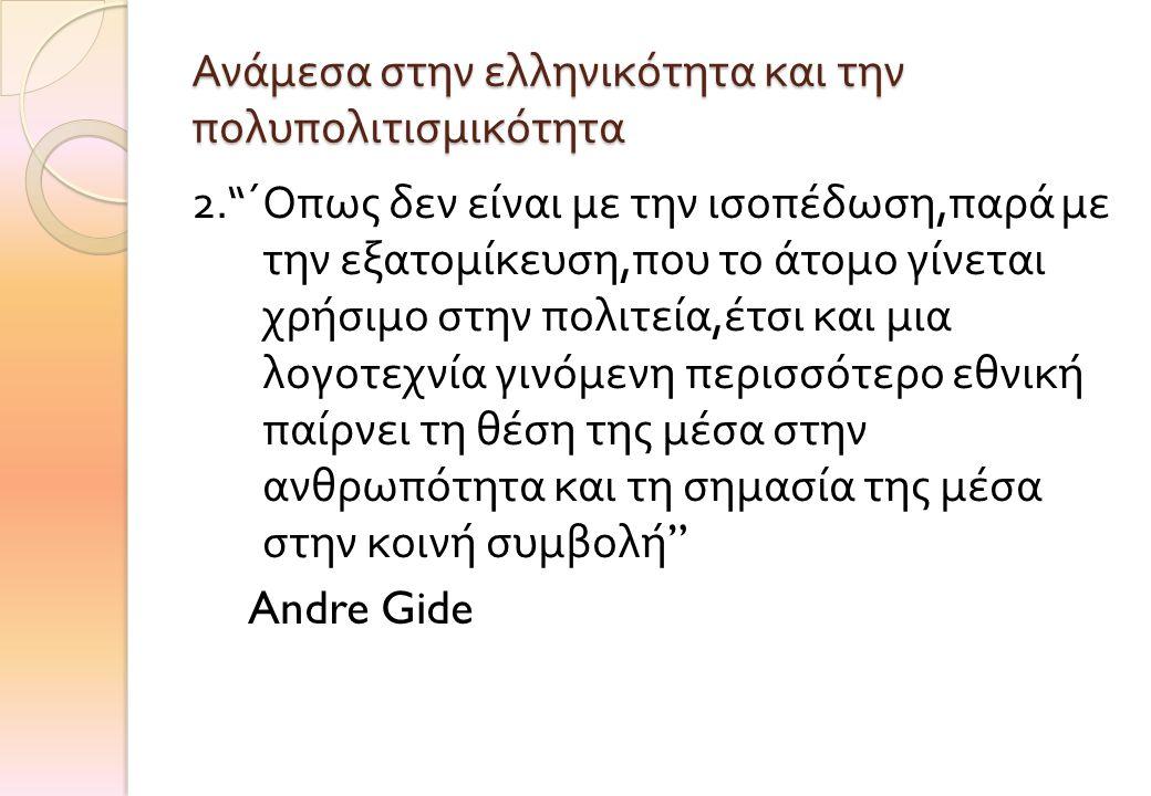 """Ανάμεσα στην ελληνικότητα και την πολυπολιτισμικότητα 2."""" ΄Οπως δεν είναι με την ισοπέδωση, παρά με την εξατομίκευση, που το άτομο γίνεται χρήσιμο στη"""