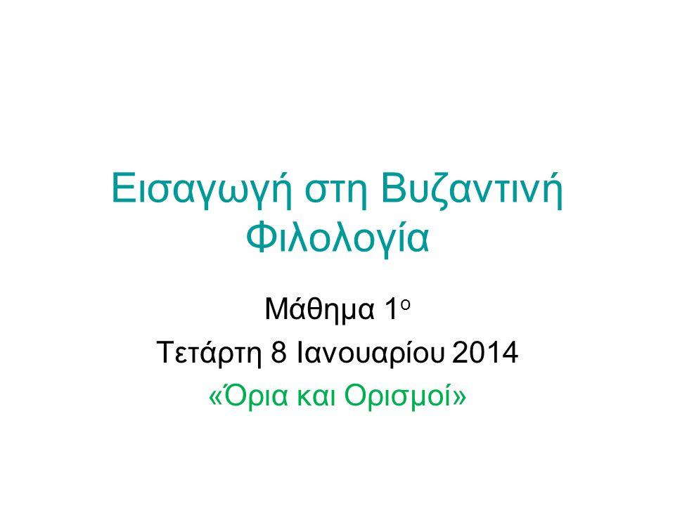 Εισαγωγή στη Βυζαντινή Φιλολογία Μάθημα 1 ο Τετάρτη 8 Ιανουαρίου 2014 «Όρια και Ορισμοί»